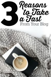 3 Reasons to Take a Fast From Your Blog